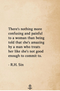 Good, Amazing, and Her: There's nothing more  confusing and painful  to a woman than being  told that she's amazing  by a man who treats  her like she's not good  enough to commit to.  R.H. Sin