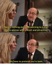 Smart and Attractive [It's Always Sunny in Philadelphia]: There's nothing more threatening to a man  than a woman who's smart and attractive  We have to pretend you're both. Smart and Attractive [It's Always Sunny in Philadelphia]