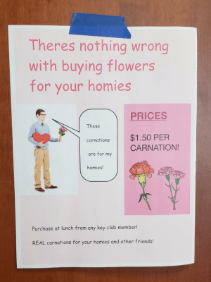 Club, Friends, and School: Theres nothing wrong  with buying flowers  for your homies  PRICES  These  carnations $1.50 PER  CARNATION!  are for my  homies!  Purchase at lunch from any key club member!  REAL carnations for your homies and other friends! These posters up in my school
