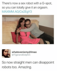Lmao, Memes, and Sex: There's now a sex robot with a G-spot,  so you can totally give it an orgasm.  MAXIMM.AG/Ce2EgY3  whatevenismy@lmao  @TigerandDolphin  So now straight men can disappoint  robots too. Amazing { funnytumblr textposts funnytextpost tumblr funnytumblrpost tumblrfunny followme tumblrfunny textpost tumblrpost haha shoutout}