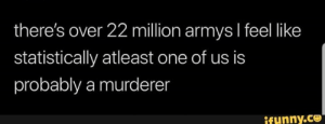 : there's over 22 million armys I feel like  statistically atleast one of us is  probably a murderen  ifunny.co