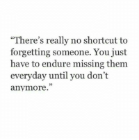Them, You, and Really: There's really no shortcut to  forgetting someone. You just  have to endure missing them  everyday until you don't  anymore.