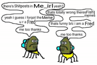 me_irl: there's  Shitposts in  Me irl yeah?  thats totally wrong theresFishl  meme  yeah i guess i forgot the  Meme  ur a Fred  thats funny b/c i am a Fred  me too thanks  me too thanks me_irl