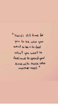 """Yo, Time, and Who: """" theres skill mef  you to be who yo  want o be-ko feel  what you want to  feel and to spend your  time with those who  makter most."""