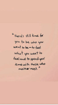 """Time, Who, and Mef: """" theres skill mef  you to be who you  want to be-ko feel  what you want to  feel and to spend your  time with those who  makker most."""