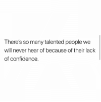 Confidence, Memes, and Omg: There's so many talented people we  will never hear of because of their lack  of confidence. Omg yes @loud