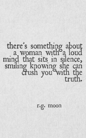 Theres Something: there's something abou  a woman with a lou  mind that sits in silence,  smiling knowing she can  crush you Wi  truth.  r.g. moon