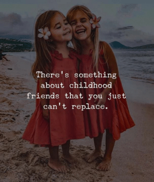 Theres Something: There's something  about childhood  friends that you just  can't replace.