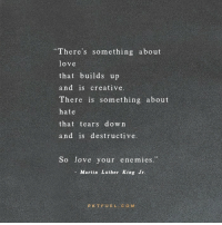 """Martin Luther King Jr.: """"There's something about  love  that builds up  and is creative  There is something about  hate  that tears down  and is destructive  So love your enemies.""""  - Martin Luther King Jr  PKTFUELC O M"""