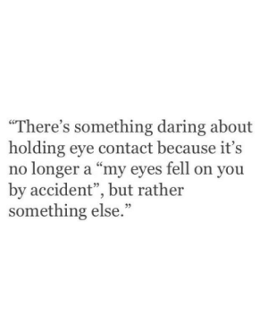 """Theres Something: """"There's something daring about  holding eye contact because it's  no longer a """"my eyes fell on you  by accident"""", but rather  something else  95  95"""