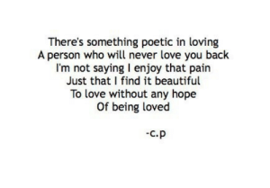 Beautiful, Love, and Poetic: There's something poetic in loving  A person who will never love you back  I'm not saying I enjoy that pairn  Just that I find it beautiful  To love without any hope  Of being loved  C.P
