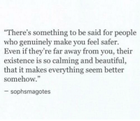 """Beautiful, Who, and Make: """"There's something to be said for people  who genuinely make you feel safer.  Even if they're far away from you, their  existence is so calming and beautiful,  that it makes everything seem better  somehow.""""  92  sophsmagotes"""