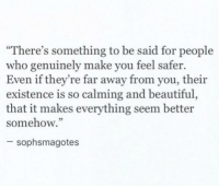 """Beautiful, Who, and Make: """"There's something to be said for people  who genuinely make you feel safer.  Even if they're far away from you, their  existence is so calming and beautiful,  that it makes everything seem better  somehow.""""  sophsmagotes"""
