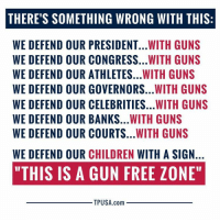 "Children, Guns, and Memes: THERE'S SOMETHING WRONG WITH THIS:  WE DEFEND OUR PRESIDENT...WITH GUNS  WE DEFEND OUR CONGRESS...WITH GUNS  WE DEFEND OUR ATHLETES...WITH GUNS  WE DEFEND OUR GOVERNORS...WITH GUNS  WE DEFEND OUR CELEBRITIES...WITH GUNS  WE DEFEND OUR BANKS...WITH GUNS  WE DEFEND OUR COURTS...WITH GUNS  WE DEFEND OUR CHILDREN WITH A SIGN.  ""THIS IS A GUN FREE ZONE""  TPUSA.com Something Is Seriously Wrong With This Equation... #GunsSaveLives"