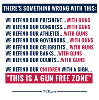 "Children, Guns, and Memes: THERE'S SOMETHING WRONG WITH THIS:  WE DEFEND OUR PRESIDENT...WITH GUNS  WE DEFEND OUR CONGRESS...WITH GUNS  WE DEFEND OUR ATHLETES...WITH GUNS  WE DEFEND OUR GOVERNORS...WITH GUNS  WE DEFEND OUR CELEBRITIES...WITH GUNS  WE DEFEND OUR BANKS...WITH GUNS  WE DEFEND OUR COURTS...WITH GUNS  WE DEFEND OUR CHILDREN WITH A SIGN  ""THIS IS A GUN FREE ZONE""  TPUSA.com There's Something Seriously Wrong With This... #GunsSaveLives"