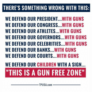 """This Is Unacceptable...: THERE'S SOMETHING WRONG WITH THIS:  WE DEFEND OUR PRESIDENT...WITH GUNS  WE DEFEND OUR CONGRESS...WITH GUNS  WE DEFEND OUR ATHLETES...WITH GUNS  WE DEFEND OUR GOVERNORS...WITH GUNS  WE DEFEND OUR CELEBRITIES...WITH GUNS  WE DEFEND OUR BANKS...WITH GUNS  WE DEFEND OUR COURTS...WITH GUNS  WE DEFEND OUR CHILDREN WITH A SIGN.  """"THIS IS A GUN FREE ZONE""""  TPUSA.com This Is Unacceptable..."""