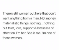 Love, Money, and Relationships: There's still women out here that don't  want anything from a man. Not money,  materialistic things, nothing...nothing  but trust, love, support & lotssssss of  affection. I'm her. She is me. I'm one of  those women.