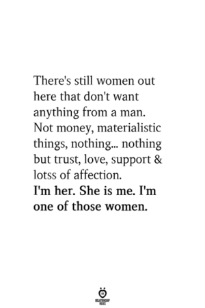 materialistic: There's still women out  here that don't want  anything from a man.  Not money, materialistic  things, nothing...nothing  but trust, love, support &  lotss of affection  I'm her. She is me. I'm  one of those women.