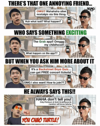 These kind of friends ah... quit playing games with my heart k!?! If you're a hardcore Backstreet Boys fan... open your Grab app this Sunday from 6pm to 12 midnight for a chance to win free tix to their sold out concert!! GrabRewards sp: THERE'S THAT ONE ANNOYING FRIEND...  SGAG  OMG!!! Wahahaha sibei  nostalgic sia this thing.  Huh what issit? What happen?)  page Credits: coffeemin  WHO SAYS SOMETHING EXCITING  The Grab app!! Omggg  my childhood!!  What happen on the app??  7  BUT WHEN YOU ASK HIM MORE ABOUT IT  It's a Backstreet Boys Quiz...  can get FREE concert tickets!  OMG I also want! How to join??  HE ALWAYS SAYS THIS!!  HAHA don't tell you!  Only Platinum & Gold GrabRewards  member will know tehehe  YOU CHAO TURTLE!) These kind of friends ah... quit playing games with my heart k!?! If you're a hardcore Backstreet Boys fan... open your Grab app this Sunday from 6pm to 12 midnight for a chance to win free tix to their sold out concert!! GrabRewards sp