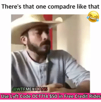 Memes, 🤖, and Lyft: There's that one compadre like that  @WTFMEXICANS  Use Lyft Code OCT714 $50 in Free Credit Rides Lmao follow @wtfmexicans for more