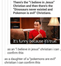 "Clique, Dinosaur, and Memes: There's the ""I believe in Jesus""  Christian and then there's the  ""Dinosaurs never existed and  Pokemon is evil"" Christians.  It's funny because it's true.  as an ""i believe in jesus"" christian i can  confirm this  as a daughter of a ""pokemons are evil""  christian I can confirm this NO ONE GET OFFENDED because I am a Christian and I laughed for about 30 mintues at this it's great because it's true and it's okay with different Christians believe different things BUT THIS IS S HYSTERICAL marvel fandom textpost funnypost tumblr clean doctorwho hungergames mockingjay text jeremyrenner hawkeye avengers tumblrpost meme tumblr bandom patd panicatthedisco brendonurie clean funny funnypost music bands falloutboy clique top twentyonepilots memes joshdun tylerjoesph"