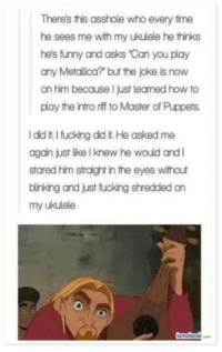 : There's this asshole who every time  he sees me with my ukulele he thinks  he's funny and asks 'Can you play  any Metallica? but the joke is now  on him because I just leamed how to  play the intro riff to Master of Puppets.  I did it.I fucking did it. He asked me  again just lke I knew he would andI  stared him straight in the eyes without  binking and just fucking shredded on  my ukulele  nebookk