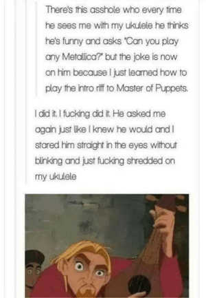 Fucking, Funny, and Metallica: There's this asshole who every time  he sees me with my ukulele he thinks  he's funny and asks 'Can you play  any Metallica? but the joke is now  on him because I just leaned how to  play the intro riffto Master of Puppets.  l did it. I fucking did it. He asked me  again just lke I knew he would andI  stared him straight in the eyes without  binking and just fucking shredded on  my ukulele Metallica on a ukulele