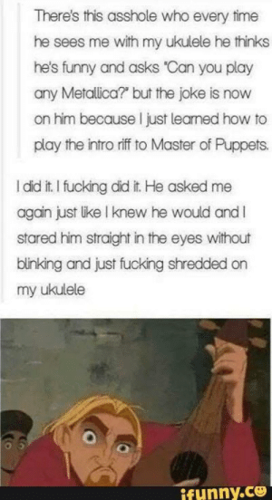 "He did it!!! via /r/wholesomememes https://ift.tt/2P37wgf: There's this asshole who every time  he sees me with my ukulele he thinks  he's funny and asks ""Can you play  any Metallica? but the joke is now  on him because I just learned how to  play the intro riff to Master of Puppets.  I did it. I fucking did it. He asked me  again just like I knew he would andI  stared him straight in the eyes without  blinking and just fucking shredded on  my ukulele  ifunny.co He did it!!! via /r/wholesomememes https://ift.tt/2P37wgf"