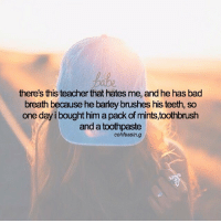 - i would never have the guts to do this omg: there's this teacher that hates me, and he has bad  breath because he barley brushes his teeth, so  one day i bought him a pack of mints,toothbrush  and a toothpaste  cohfessin.g - i would never have the guts to do this omg