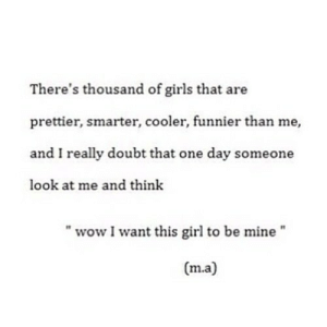 "Girls, Wow, and Girl: There's thousand of girls that are  prettier, smarter, cooler, funnier than me,  and I really doubt that one day someone  look at me and think  ""wow I want this girl to be mine""  (m.a) https://iglovequotes.net/"