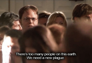Dwight K. Shrute, Assistant ₜₒ ₜₕₑ Mad Titan: There's too many people on this earth.  We need a new plague. Dwight K. Shrute, Assistant ₜₒ ₜₕₑ Mad Titan