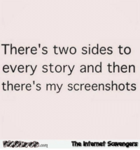 <p>Funny Saturday picture zone  Weekend guffaws  PMSLweb </p>: There's two sides to  every story and then  there's my screenshots  FinsiyecomThe intemet Scavengers <p>Funny Saturday picture zone  Weekend guffaws  PMSLweb </p>
