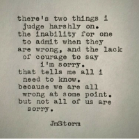 Sorry, Courage, and Judge: there's two things i  judge harshly on.  the inability for one  to admit when they  are wrong, and the lack  of courage to say  i m sorry.  that tells me all i  need to know.  because we are all  wrong at some point.  but not all of us are  sorry.  JmStorm