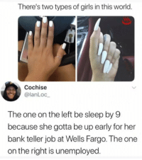 "Girls, Memes, and Bank: There's two types of girls in this world.  Cochise  @lanLoc  The one on the left be sleep by 9  because she gotta be up early for her  bank teller job at Wells Fargo. The one  on the right is unemployed <p>A pretty good explanation. via /r/memes <a href=""https://ift.tt/2ujYnFQ"">https://ift.tt/2ujYnFQ</a></p>"