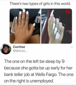 Girls, Bank, and Fargo: There's two types of girls in this world.  Cochise  @lanLoc  The one on the left be sleep by 9  because she gotta be up early for her  bank teller job at Wells Fargo. The one  on the right is unemployed A pretty good explanation. (i.imgur.com)