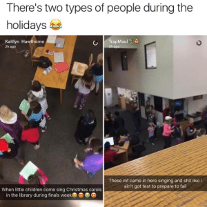hawthorne: There's two types of people during the  holidays  Kaitlyn Hawthorne  2h ago  h ago  These mf came in here singing and shit like l  ain't got test to prepare to fail  When little children come sing Christmas carols  in the library during finals week