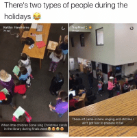 I'm more like the second person tbh: There's two types of people during the  holidays  Kaitlyn Hawthorne  TrapMaul  2h ago  2h ago  These maf came in here singing and shit like l  ain't got test to prepare to fail  When little children come sing Christmas carols  in the library during finals week D I'm more like the second person tbh