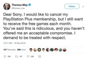 Breaxit.: Theresa May  @theresa may  Follow  Dear Sony. I would like to cancel my  PlayStation Plus membership, but I still want  to receive the free games each month.  You've said this is ridiculous, and you haven't  offered me an acceptable compromise. I  demand to be treated with respect.  10:17 AM-19 Sep 2018  147 Retweets 588 Likes  9556 147 588 a Breaxit.