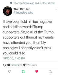 30-minute-memes:Politics is funny: Theresa Searcaigh and 5 others liked  That Girl Jax  @lindeeloo_who  I have been told I'm too negative  and hostile towards Trump  supporters. So, to all of the Trump  supporters out there, if my tweets  have offended you, I humbly  apologize. I honestly didn't think  you could read  10/13/18, 4:43 PM  1,770 Retweets 9,151 Likes 30-minute-memes:Politics is funny