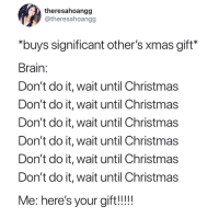 """Christmas, Memes, and Brain: theresahoangg  @theresahoangg  """"buys significant other's xmas gift*  Brain:  Don't do it, wait until Christmas  Don't do it, wait until Christmas  Don't do it, wait until Christmas  Don't do it, wait until Christmas  Don't do it, wait until Christmas  Don't do it, wait until Christmas  Me: here's your gift!!!!"""