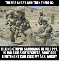 Anaconda, Ass, and Memes: THERESANGRY AND THEN THEREIS:  a Pop Smoke  M18  FILLING STUPID SANDBAGSIN FULL PPE,  IN 100 BULLSHITDEGREES, BOOTASS  LIEUTENANT CAN KISS MY ASS, ANGRY