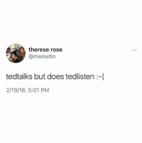 Ted sounds like a real pain in the ass.: therese rose  @meowtin  tedtalks but does tedlisten :-(  2/19/18, 5:01 PM Ted sounds like a real pain in the ass.