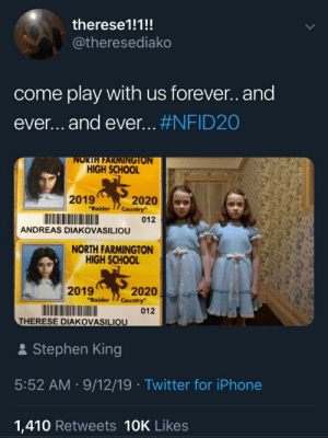 "Come Play With Us: therese1!1!!  @theresediako  come play with us forever.and  ever...and ever... #NFID20  NORTH FARMINGTON  HIGH SCHOOL  2019  ""Raider  2020  Country  012  ANDREAS DIAKOVASILIOU  NORTH FARMINGTON  HIGH SCHOOL  2019  2020  Country""  ""Raider  012  THERESE DIAKOVASILIOU  Stephen King  5:52 AM 9/12/19 Twitter for iPhone  1,410 Retweets 10K Likes"