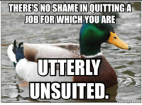 Actual Advice Mallard for anyone starting a challenging new job.: THERESIO SHAME IN0UITTING A  TIELES HOST MI3DTIOu  JOBFOR:WHICH YOU ARE  UTTERLY  UNSUITED Actual Advice Mallard for anyone starting a challenging new job.
