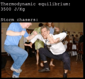 Dank Memes, Be Careful, and Storm: Thermodynamic equilibrium:  3500 J/Kg  Storm chasers: Better be careful
