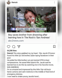 The Rock speaks out 🙏 @TheRock https://t.co/KrhLen1x2u: therock  ONLY ON ACTION NEWS I  YOUNG HERO SAVES BROTHER  Boy saves brother from drowning after  learning how in The Rock's 'San Andreas'  abc2news.com  64,288 likes  therock This story grabbed my my heart. 10yr Jacob O'Connor  found his little 2yr old brother, Dylan laying facedown in their  pool.  He pulled his little brother out and started CPR & chest  compressions. He saved little Dylan's life. Jacob said he  learned how to do this by watching me in his favorite movie,  SAN ANDREAS.  I'm so amazed and impressed by this little 10yr old boy's  heroic actions and calm instincts in the middle of that kind of  emergency distress.  I now need to shake young Jacob's hand... The Rock speaks out 🙏 @TheRock https://t.co/KrhLen1x2u