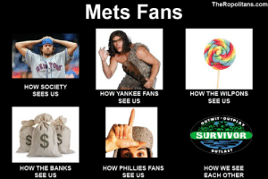 New york mets Memes: TheRopolitans.com  Mets Fans  TORK  HOW SOCIETY  HOW YANKEE FANS  HOW THE WILPONS  SEES US  SEE US  SEE US  QUTWIT OUTPIar  SURVIVOR  S $ $  OUTLAST  HOW THE BANKS  HOW PHILLIES FANS  HOW WE SEE  SEE US  SEE US  EACH OTHER New york mets Memes
