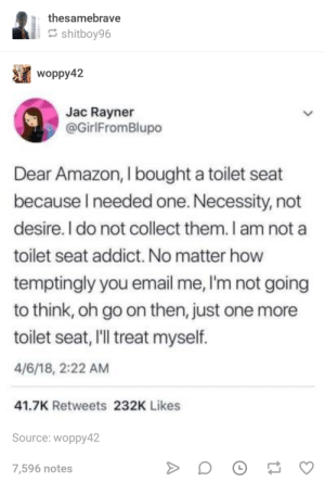 Amazon: thesamebrave  shitboy96  woppy42  Jac Rayner  @GirlFromBlupo  Dear Amazon, I bought a toilet seat  because l needed one. Necessity, not  desire. I do not collect them. I am not a  toilet seat addict. No matter how  temptingly you email me, I'm not going  to think, oh go on then, just one more  toilet seat, I'll treat myself  4/6/18, 2:22 AM  41.7K Retweets 232K Likes  Source: woppy42  7,596 notes Amazon