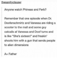 "Now this is the type of quality content that I'm looking for - Sierra: thesanityclause:  Anyone watch Phineas and Ferb?  Remember that one episode when Dr.  Doofenschmirtz and Vanessa are riding a  scooter to the mall and some guy  catcalls at Vanessa and Doof turns and  is like ""She's sixteen!"" and freakin'  shoots him with a gun that sends people  to alien dimensions  A+ Father Now this is the type of quality content that I'm looking for - Sierra"
