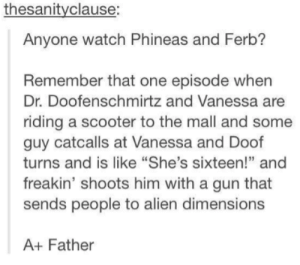"Scooter, Phineas and Ferb, and Alien: thesanityclause:  Anyone watch Phineas and Ferb?  Remember that one episode when  Dr. Doofenschmirtz and Vanessa are  riding a scooter to the mall and some  guy catcalls at Vanessa and Doof  turns and is like ""She's sixteen!"" and  freakin' shoots him with a gun that  sends people to alien dimensions  95  A+ Father Fatherinator 3000"